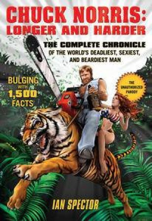 Chuck Norris: Longer & Harder: The Complete Chronicle of the World's Deadliest, Sexiest, And Beardiest Man by Ian Spector