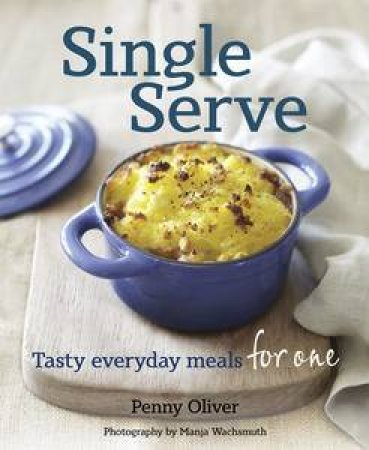 Single Serve: Tasty Everyday Meals for One by Penny Oliver