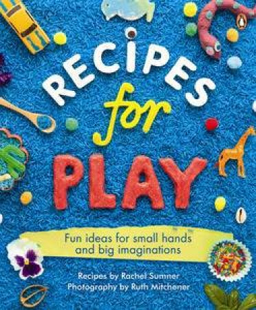 Recipes for Play: Fun Ideas for Small Hands and Big Imaginations by Rachel Sumner & Ruth Mitchener