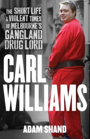Carl Williams: The Short Life and Violent Times of Melbourne's Gangland Drug Lord  by Adam Shand
