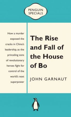 Penguin Specials: Rise and Fall of the House of Bo by John Garnaut