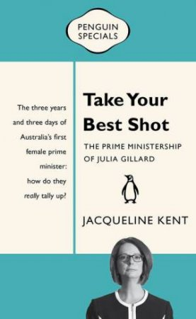 Penguin Specials: Take Your Best Shot: The Prime Ministership of Julia Gillard by Jacqueline Kent