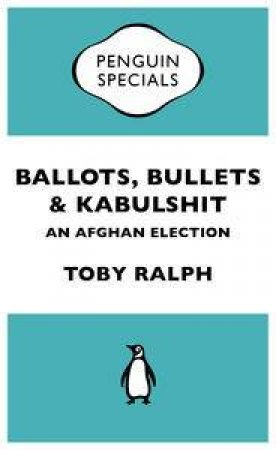 Ballots, Bullets & Kabulshit: An Afghan Election by Toby Ralph
