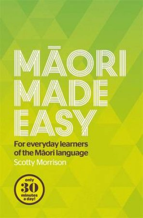 Maori Made Easy: For everyday learners of the Maori language by Scotty Morrison