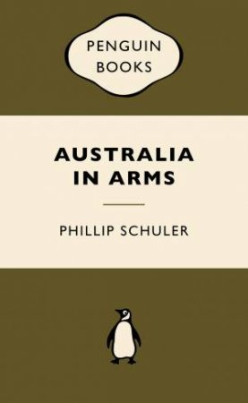 War Popular Penguins: Australia in Arms by Phillip Schuler