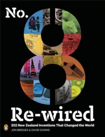 No. 8 Re-wired: 202 New Zealand Inventions That Changed the World by Jon Bridges & David Downs