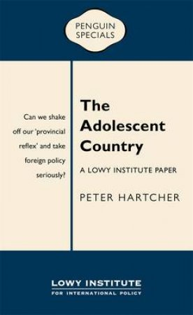 The Adolescent Country:  Why Australia Needs to Take Foreign Policy Seriously by Peter Hartcher