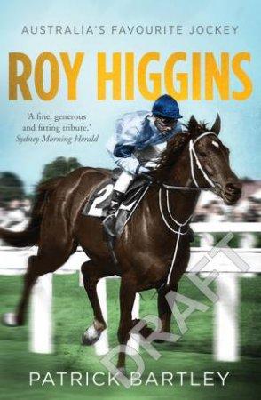 Roy Higgins: Australia's Favourite Jockey by Patrick Bartley