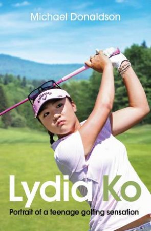 Lydia Ko: Portrait Of A Teen Golfing Sensation by Michael Donaldson
