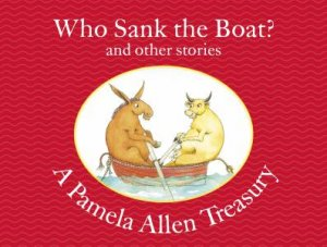A Pamela Allen Treasury: Who Sank The Boat? And Other Stories