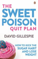 The Sweet Poison Quit Plan How To Kick The Sugar Habit And Lose Weight
