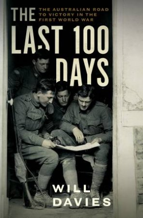 The Last 100 Days: The Australian Road To Victory In The First World War by Will Davies