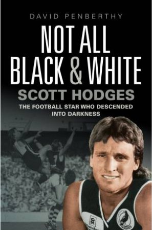 Not All Black And White: Scott Hodges - The Football Star Who Descended Into Darkness by David Penberthy