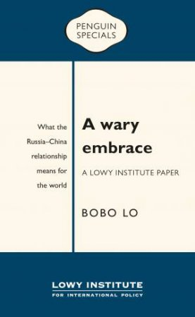 A Wary Embrace: A Lowy Institute Paper:  What The Russia-China Relationship Means For The World