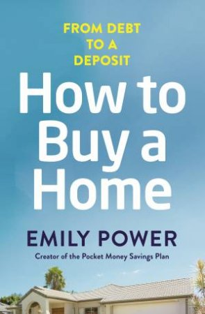 How To Buy A Home: From Debt To a Deposit by Emily Power