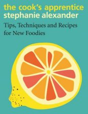The Cooks Apprentice Tips Techniques And Recipes For New Foodies