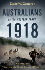 Australians On The Western Front 1918 Volume I Resisting The Great German Offensive