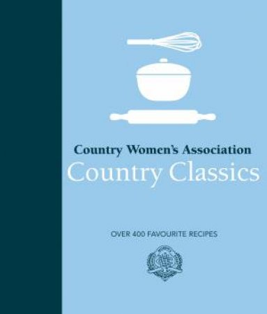CWA Country Classics: Over 400 Favourite Recipes by Country Women's Association