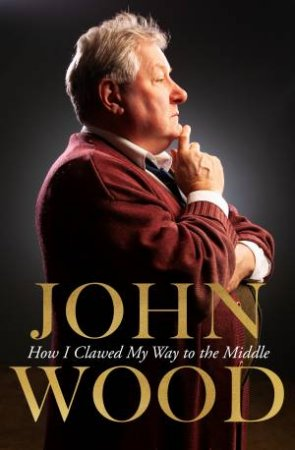 How I Clawed My Way To The Middle by John Wood