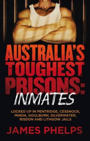 Australia's Toughest Prisons: Inmates by James Phelps