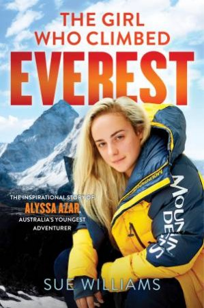 The Girl Who Climbed Everest: The Inspirational Story Of Alyssa Azar, Australia's Youngest Adventurer by Sue Williams
