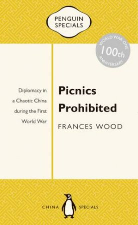 Penguin Special: Picnics Prohibited: Diplomacy in a Chaotic China during the First World War by Frances Wood