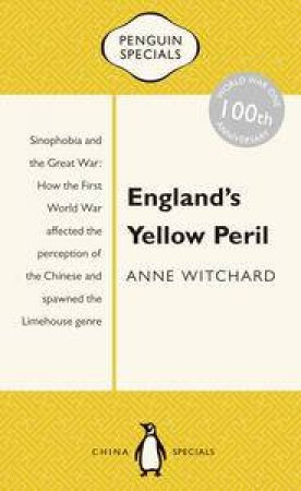 England's Yellow Peril: Sinophobia and the Great War: How the First World War affected the perception of the Chinese and spawned the Limehouse genre by Anne Witchard