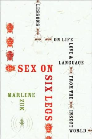 Sex on Six Legs: Lessons on Life, Love, and Language from the Insect World by ZUK MARLENE