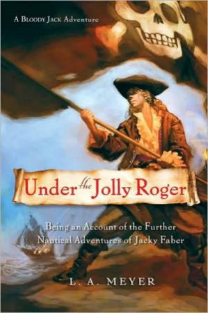 Under the Jolly Roger: Jacky Faber 3 by MEYER LOUIS A.