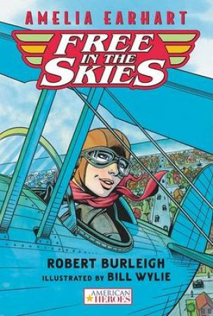 Amelia Earhart Free in the Skies by BURLEIGH ROBERT