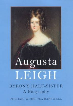 Augusta Leigh: Byron's Half-Sister: A Biography by Michael & Melissa Bakewell