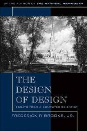 Design of Design: Essays from a Computer Scientist by Frederick P Brooks, Jr