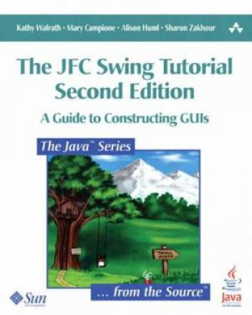 The JFC Swing Tutorial: A Guide To Constructing GUIs by Various