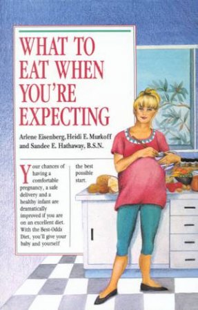 What To Eat When You're Expecting by Arlene Eisenberg & Heidi Murkoff & Sandee Hathaway