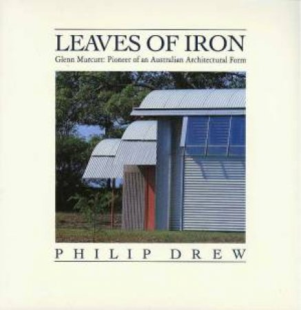 Leaves Of Iron: Architecture Of Glen Murcutt by Philip Drew