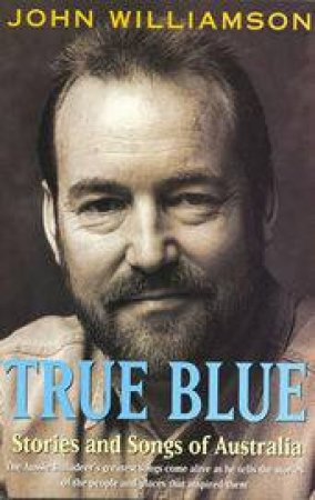 True Blue: Stories And Songs Of Australia by John Williamson