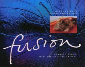 Fusion: The Watermark Restaurant Cookbook by Kenneth Leung, Mark Wilson & Carole Ruta
