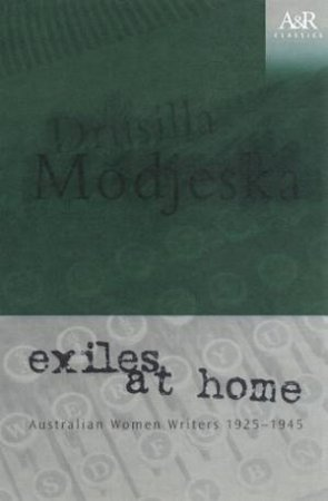 A&R Classics: Exiles At Home: Australian Women Writers 1925 - 1945 by Drusilla Modjeska