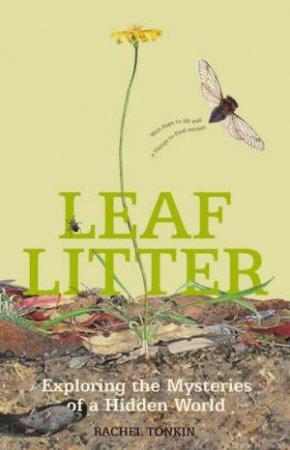 Leaf Litter: Exploring The Mysteries Of A Hidden World by Rachel Tonkin