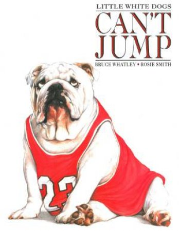 Little White Dogs Cant Jump by Bruce Whatley & Rosie Smith