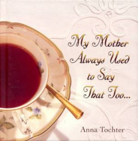 My Mother Always Used To Say That Too by Anna Tochter