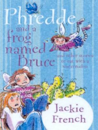 A Story To Eat With A Watermelon: Phredde And A Frog Named Bruce by Jackie French