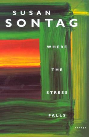 Where The Stress Falls: Essays by Susan Sontag