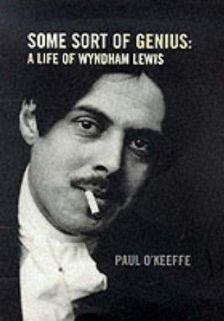 Some Sort Of Genius: A Life Of Wyndam Lewis by Paul O'Keefe
