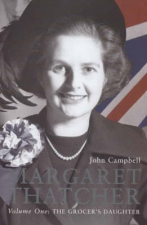 Margaret Thatcher Volume I: The Grocer's Daughter by John Campbell
