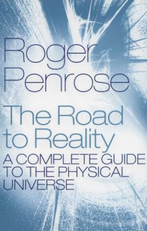 The Road To Reality: A Complete Guide To The Physical Universe by Roger Penrose