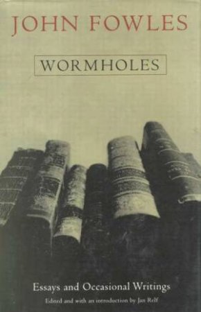 Wormholes; Essays and Occasional Writings by John Fowles