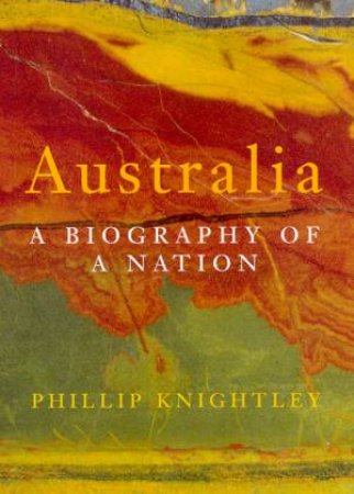 Australia: A Biography Of A Nation by Phillip Knightley