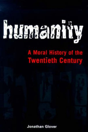 Humanity: A Moral History Of The Twentieth Century by Jonathan Glover
