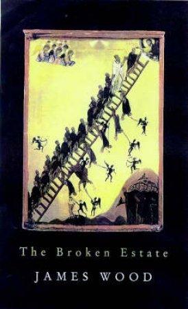 The Broken Estate: Essays On Literature & Belief by James Wood